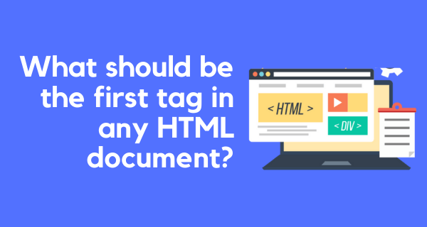 What should be the first tag in any HTML document